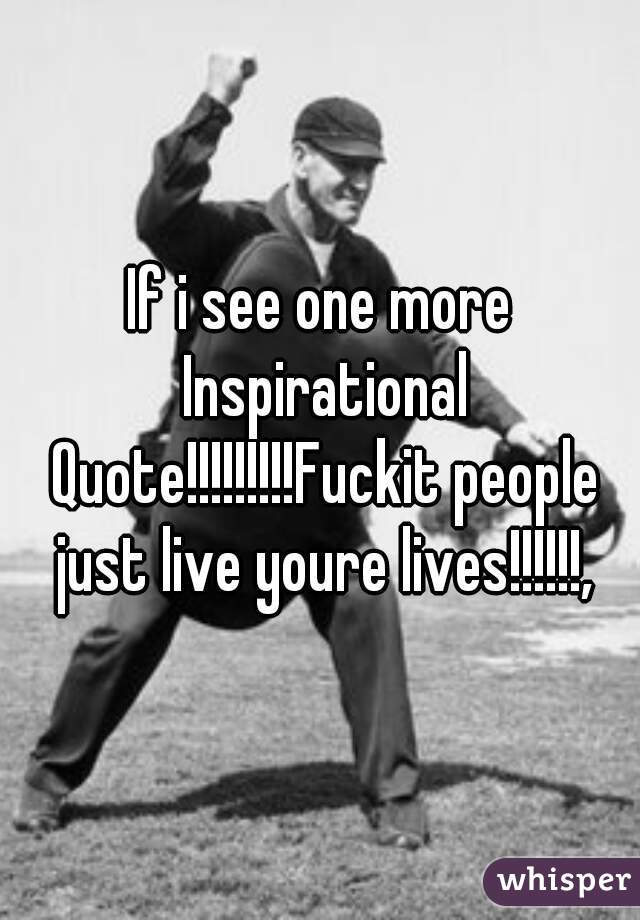 If i see one more Inspirational Quote!!!!!!!!!Fuckit people just live youre lives!!!!!!,