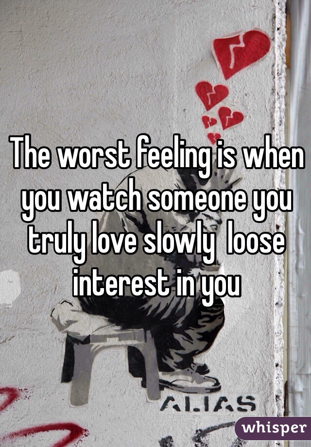 The worst feeling is when you watch someone you truly love slowly  loose interest in you