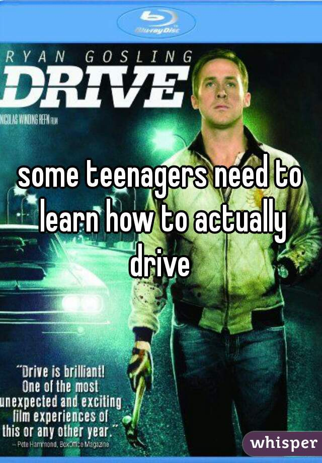 some teenagers need to learn how to actually drive