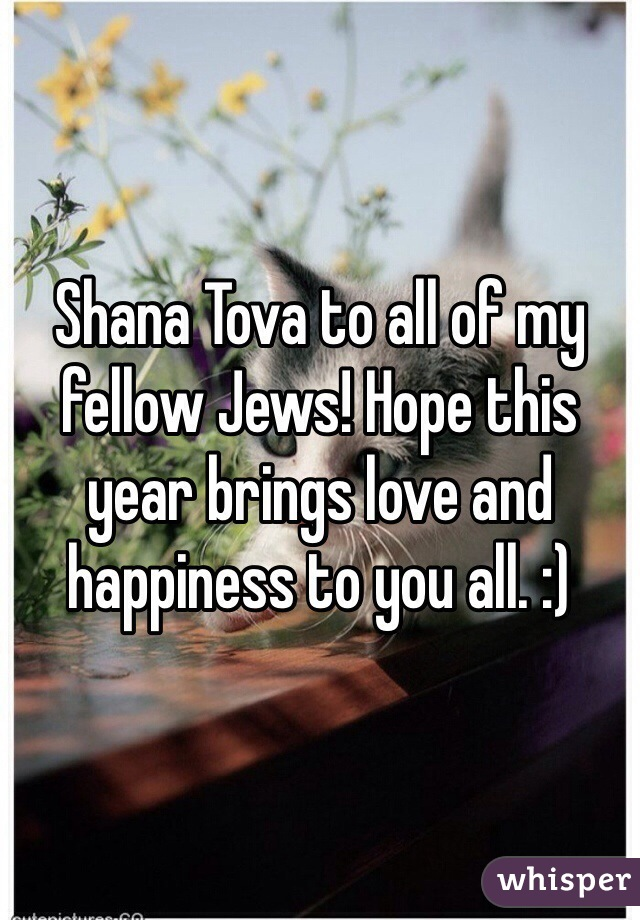 Shana Tova to all of my fellow Jews! Hope this year brings love and happiness to you all. :)