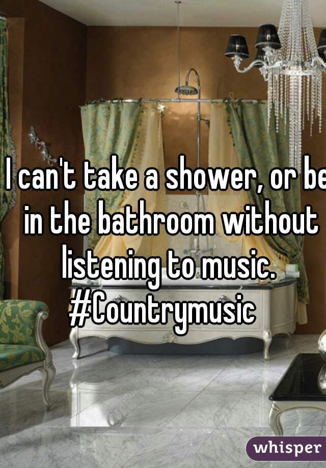 I can't take a shower, or be in the bathroom without listening to music.  #Countrymusic