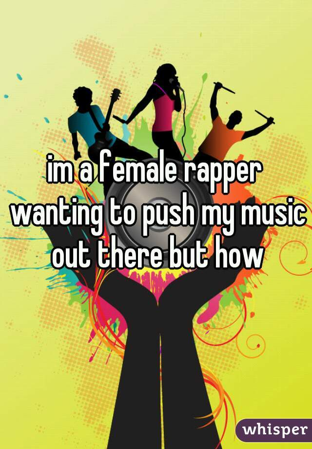 im a female rapper wanting to push my music out there but how
