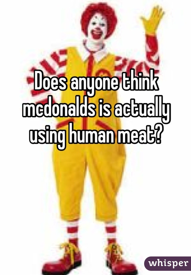 Does anyone think mcdonalds is actually using human meat?