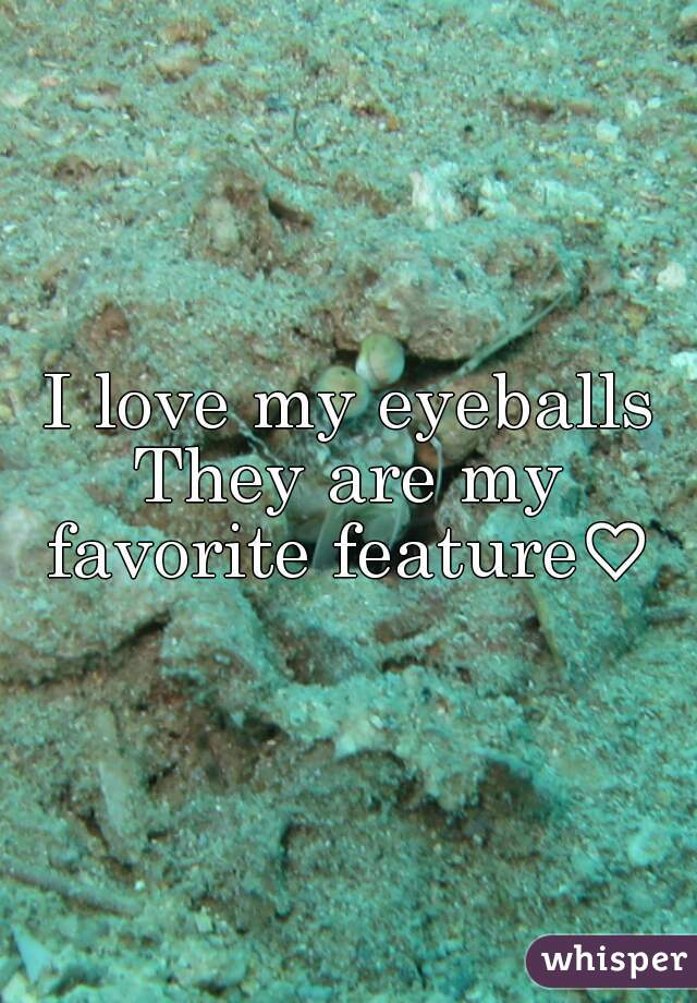 I love my eyeballs They are my favorite feature♡