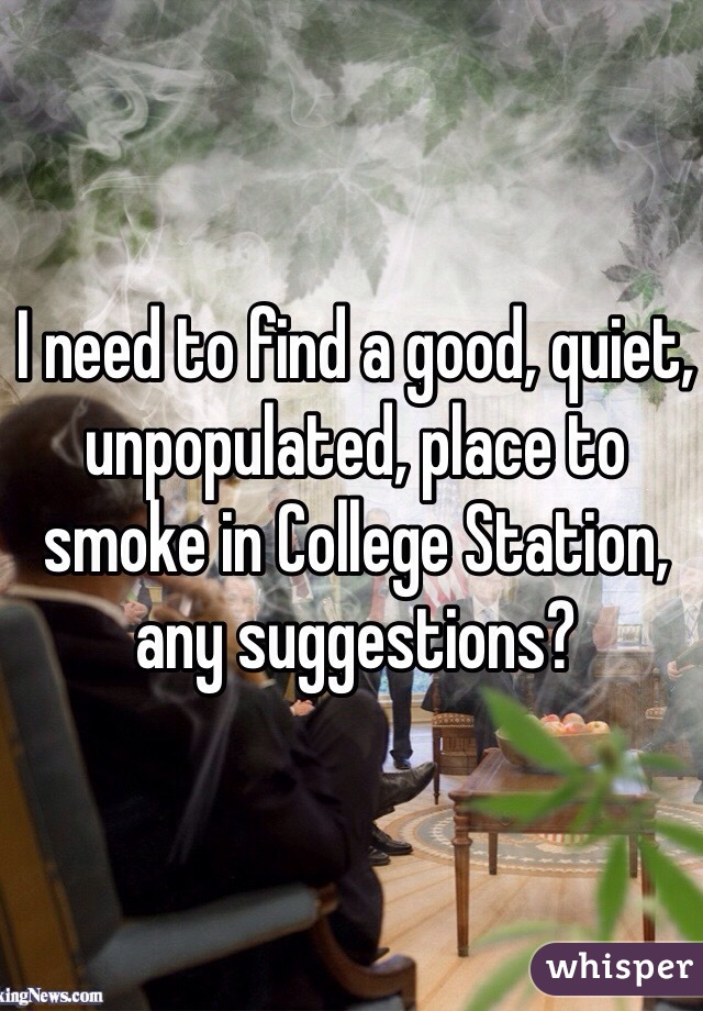 I need to find a good, quiet, unpopulated, place to smoke in College Station, any suggestions?