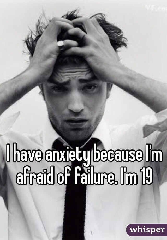 I have anxiety because I'm afraid of failure. I'm 19
