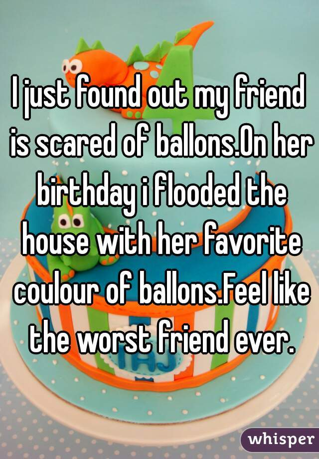 I just found out my friend is scared of ballons.On her birthday i flooded the house with her favorite coulour of ballons.Feel like the worst friend ever.