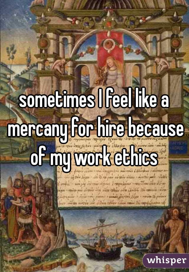 sometimes I feel like a mercany for hire because of my work ethics