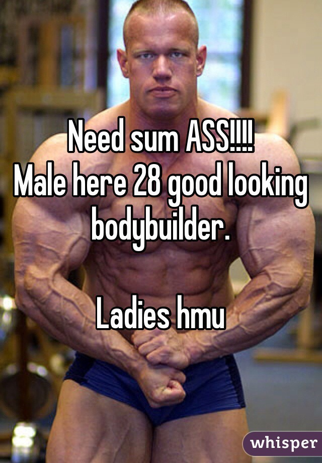 Need sum ASS!!!! Male here 28 good looking bodybuilder.  Ladies hmu