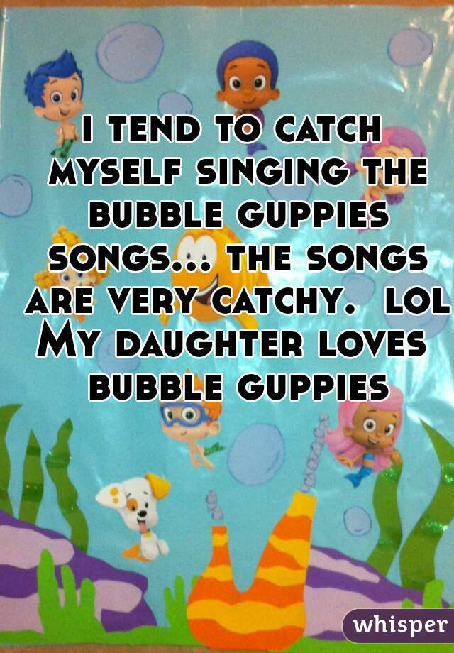 i tend to catch myself singing the bubble guppies songs... the songs are very catchy.  lol My daughter loves bubble guppies