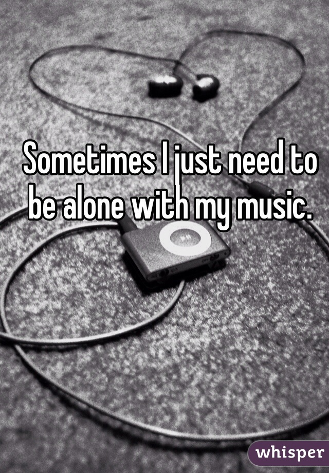 Sometimes I just need to be alone with my music.