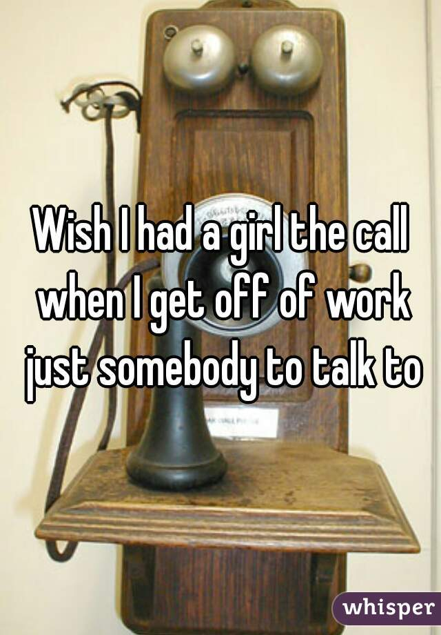 Wish I had a girl the call when I get off of work just somebody to talk to