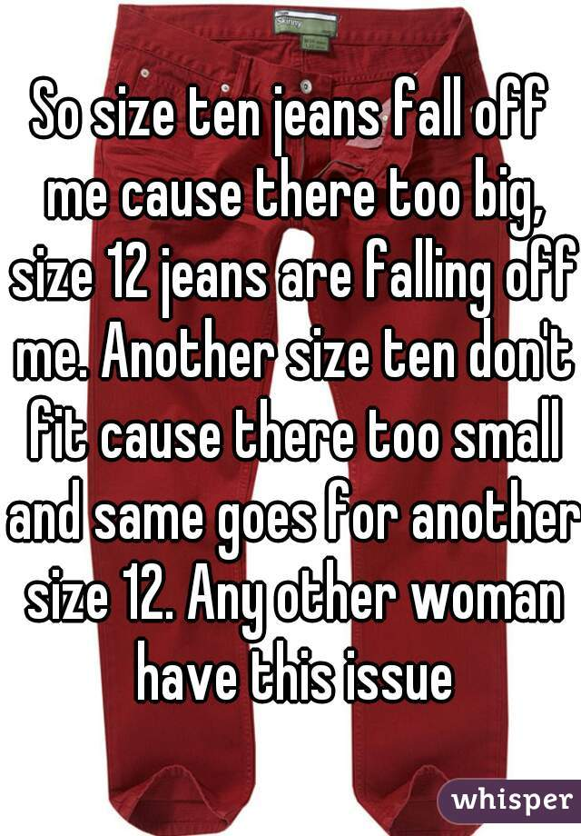 So size ten jeans fall off me cause there too big, size 12 jeans are falling off me. Another size ten don't fit cause there too small and same goes for another size 12. Any other woman have this issue