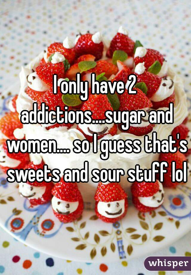 I only have 2 addictions....sugar and women.... so I guess that's sweets and sour stuff lol