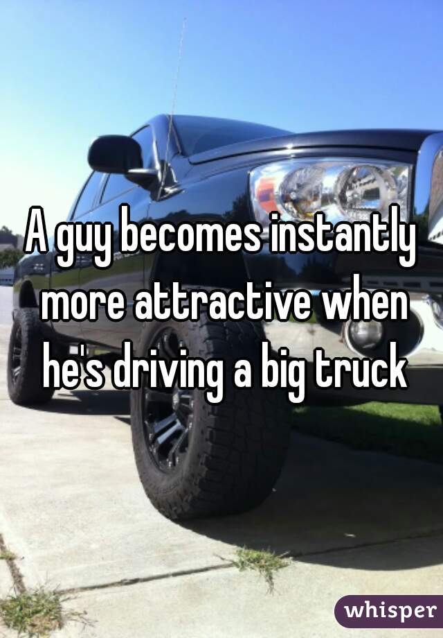 A guy becomes instantly more attractive when he's driving a big truck