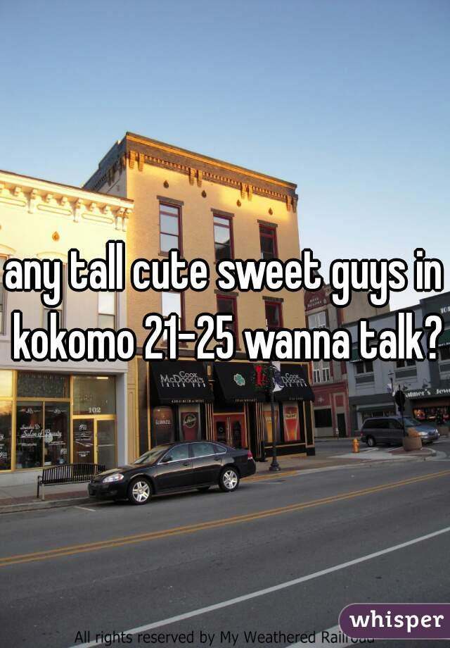 any tall cute sweet guys in kokomo 21-25 wanna talk?