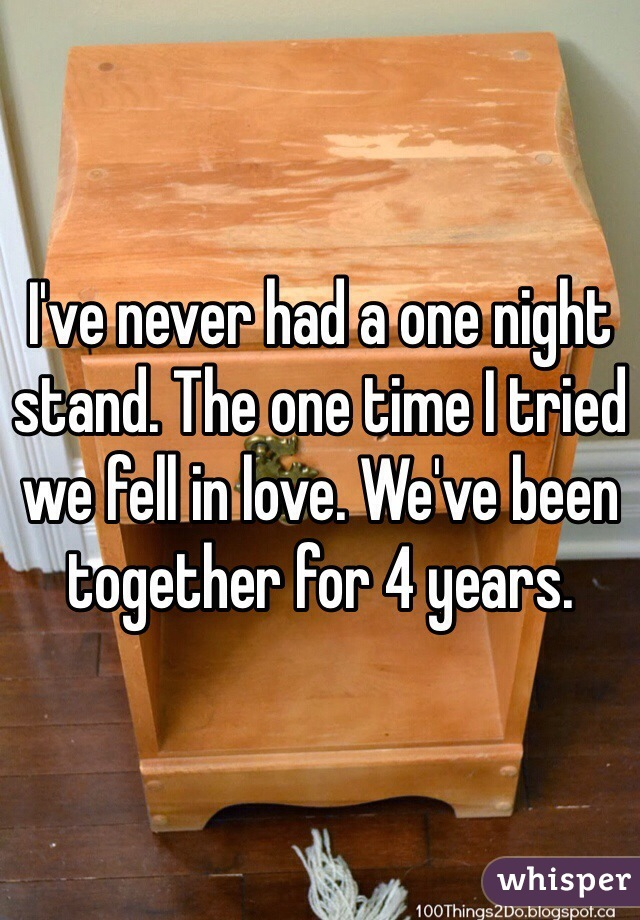 I've never had a one night stand. The one time I tried we fell in love. We've been together for 4 years.