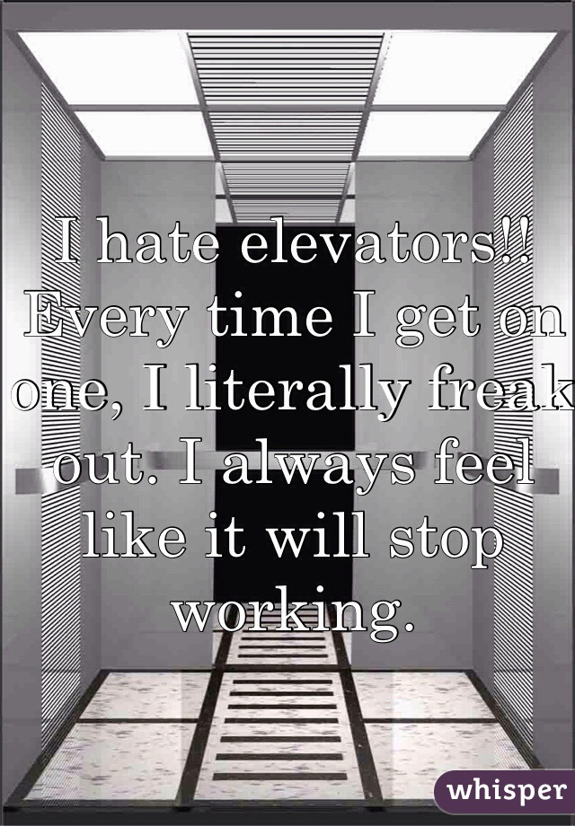 I hate elevators!! Every time I get on one, I literally freak out. I always feel like it will stop working.