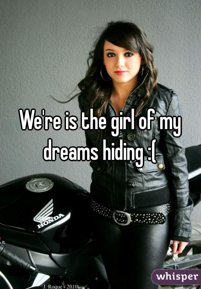 We're is the girl of my dreams hiding :(