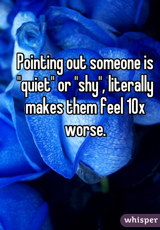 """Pointing out someone is """"quiet"""" or """"shy"""", literally makes them feel 10x worse."""