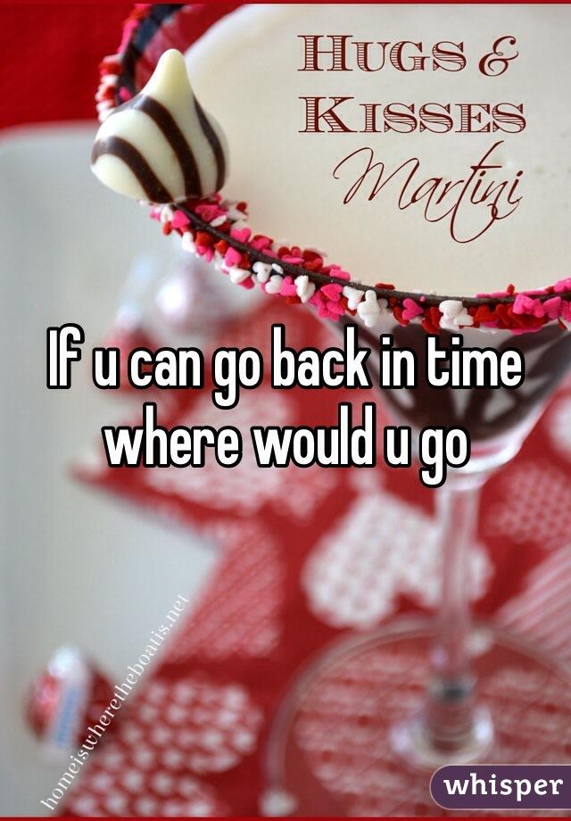 If u can go back in time where would u go
