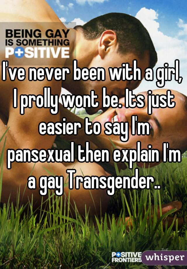 I've never been with a girl, I prolly wont be. Its just easier to say I'm pansexual then explain I'm a gay Transgender..