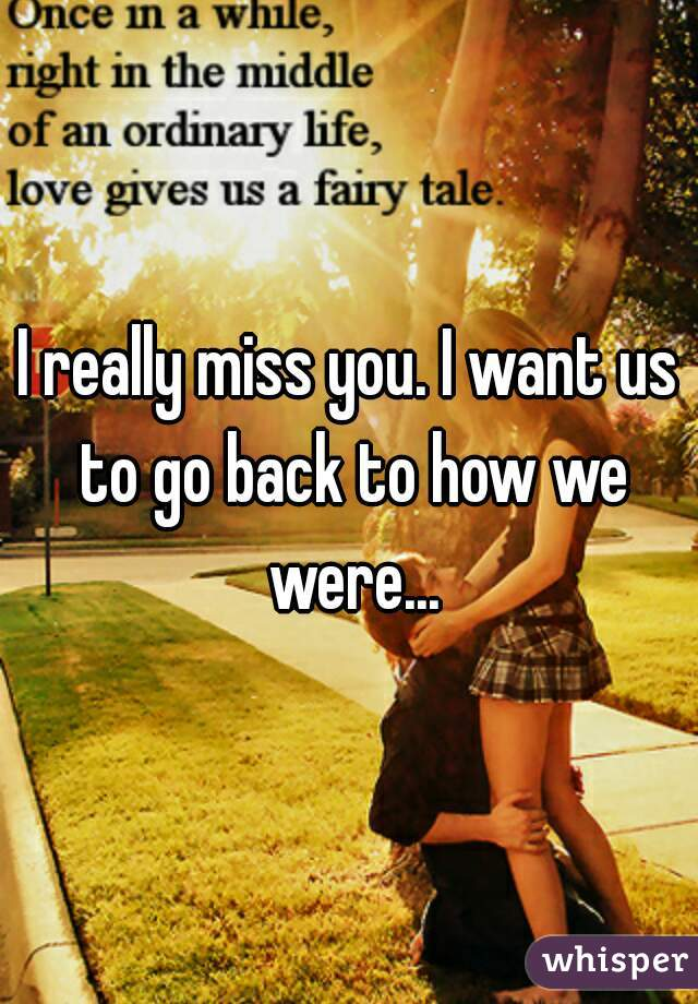 I really miss you. I want us to go back to how we were...