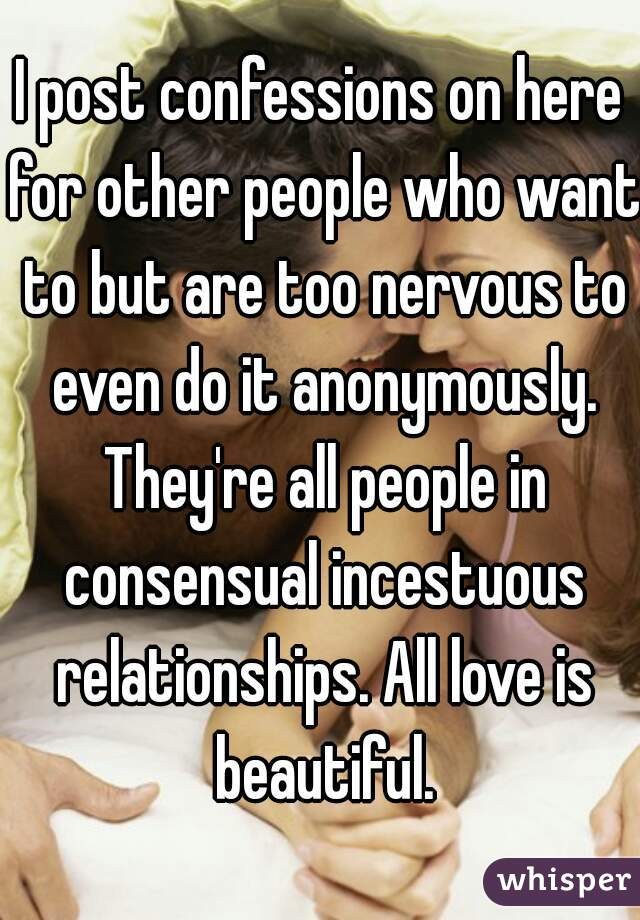 I post confessions on here for other people who want to but are too nervous to even do it anonymously. They're all people in consensual incestuous relationships. All love is beautiful.