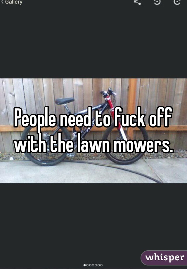 People need to fuck off with the lawn mowers.