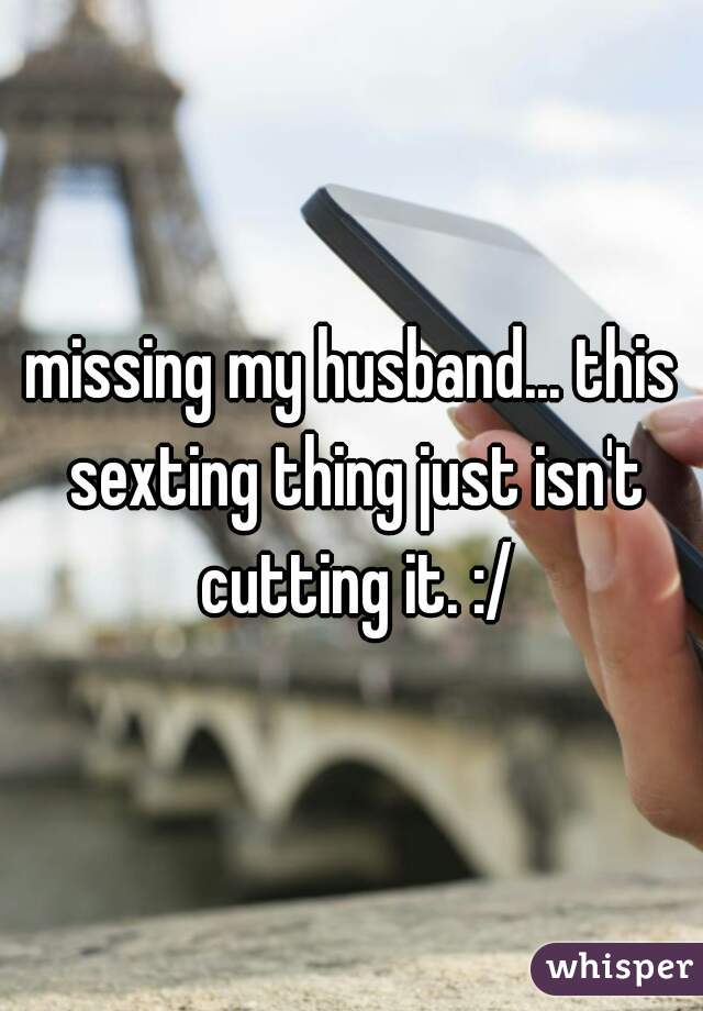 missing my husband... this sexting thing just isn't cutting it. :/