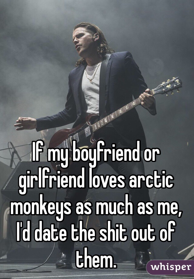 If my boyfriend or girlfriend loves arctic monkeys as much as me, I'd date the shit out of them.