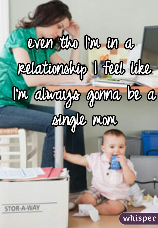 even tho I'm in a relationship I feel like I'm always gonna be a single mom