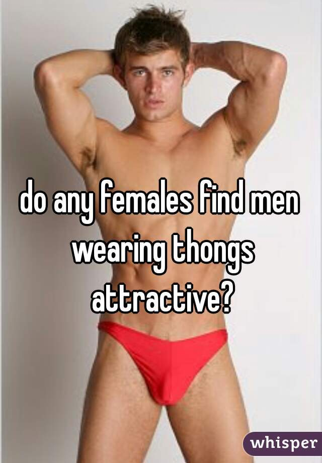 do any females find men wearing thongs attractive?