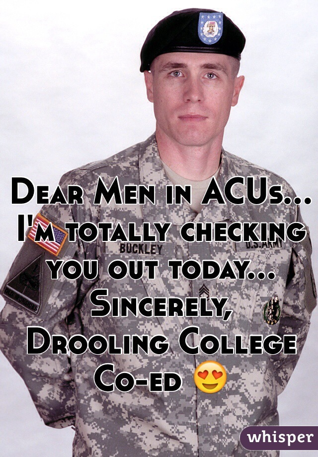 Dear Men in ACUs... I'm totally checking you out today...  Sincerely,  Drooling College Co-ed 😍