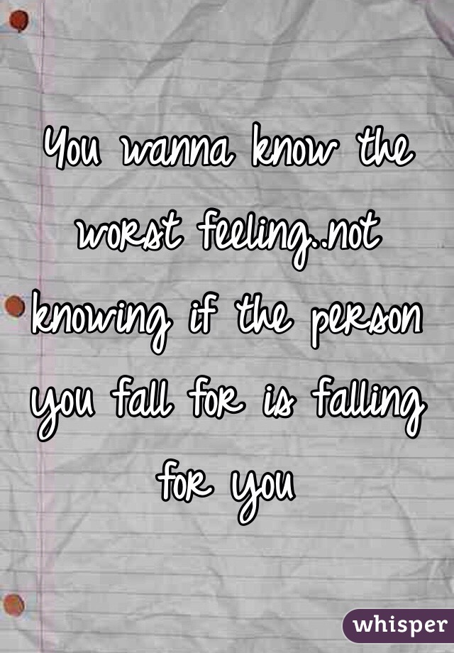 You wanna know the worst feeling..not knowing if the person you fall for is falling for you