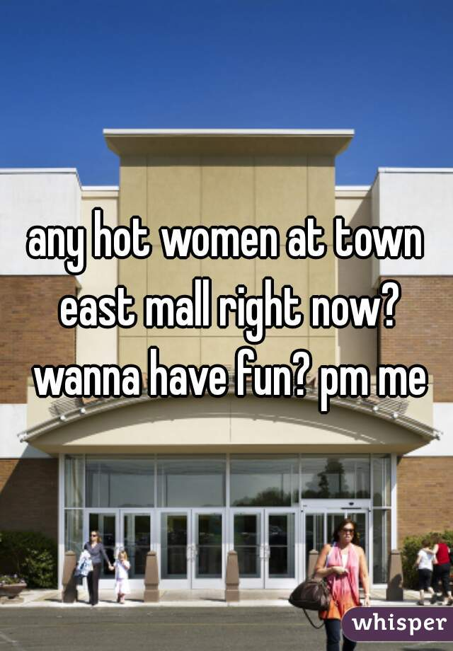 any hot women at town east mall right now? wanna have fun? pm me