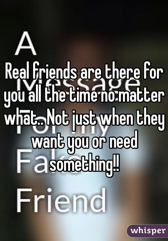 Real friends are there for you all the time no matter what.. Not just when they want you or need something!!