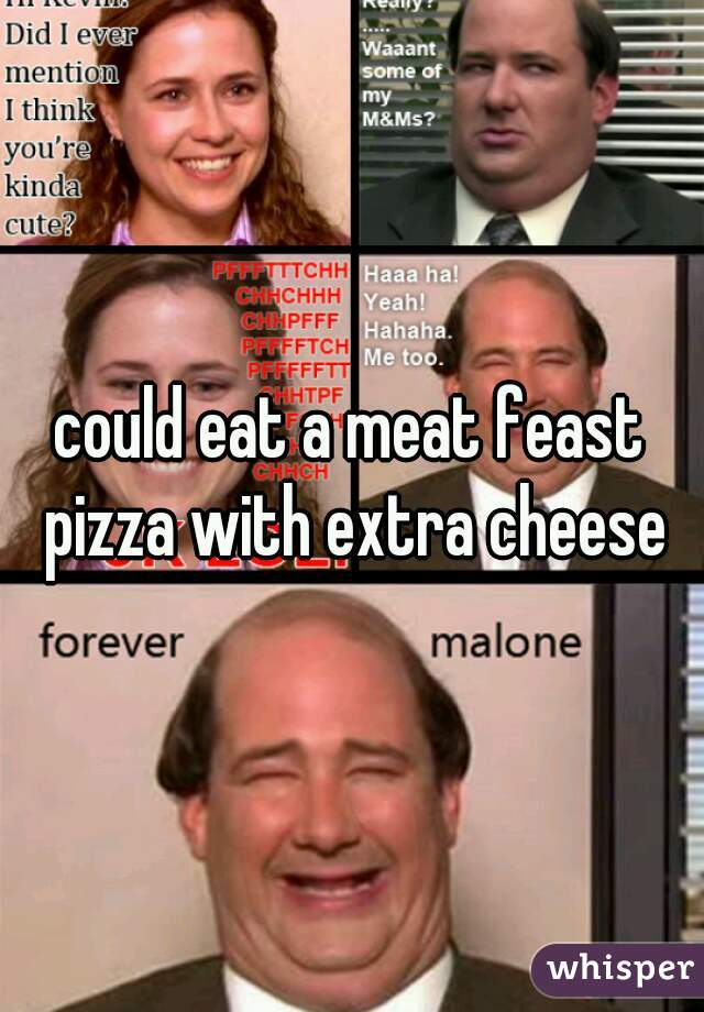 could eat a meat feast pizza with extra cheese