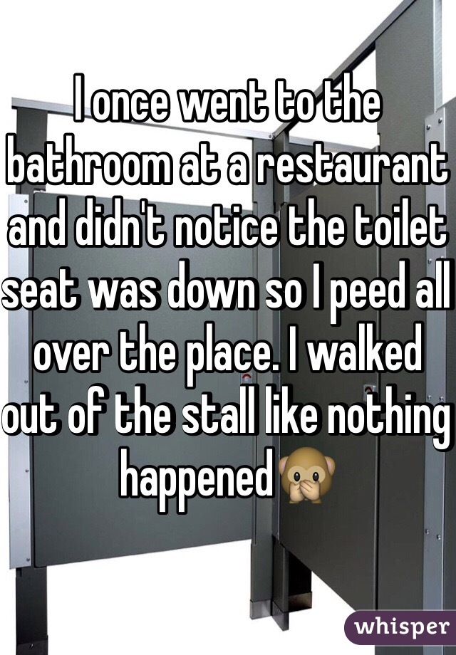 I once went to the bathroom at a restaurant and didn't notice the toilet seat was down so I peed all over the place. I walked out of the stall like nothing happened🙊