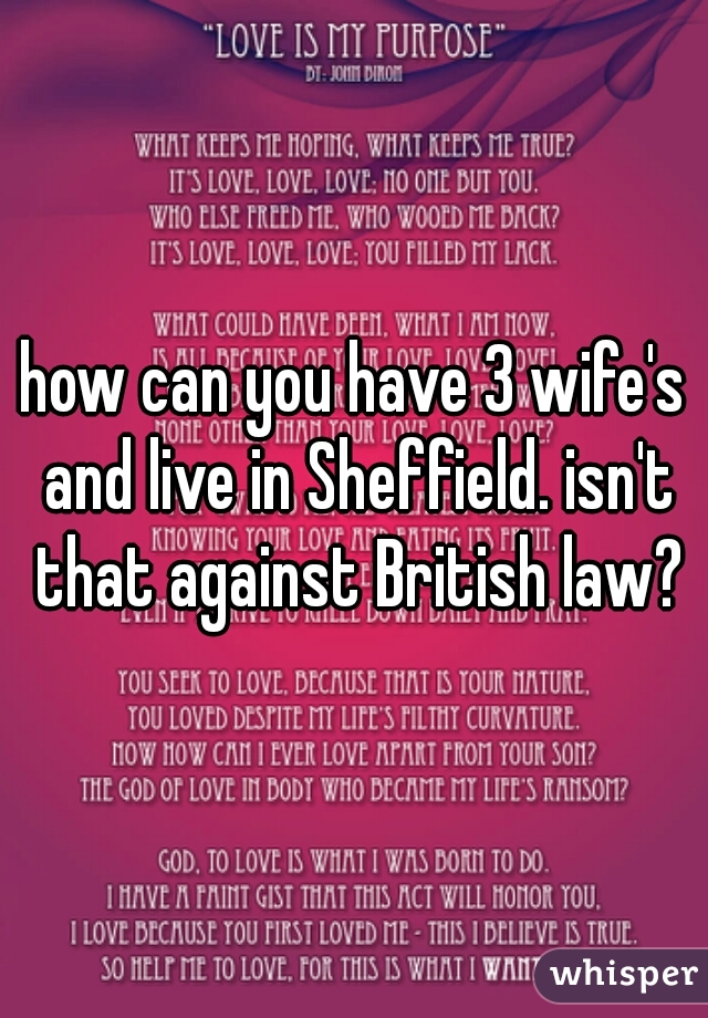 how can you have 3 wife's and live in Sheffield. isn't that against British law?