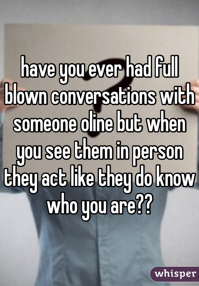 have you ever had full blown conversations with someone oline but when you see them in person they act like they do know who you are??