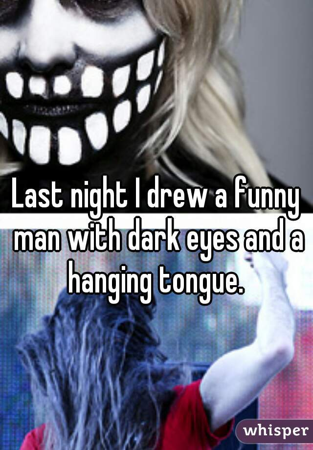 Last night I drew a funny man with dark eyes and a hanging tongue.