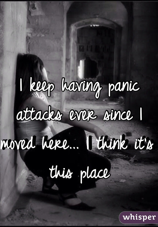 I keep having panic attacks ever since I moved here... I think it's this place
