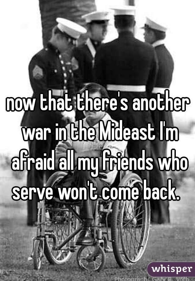 now that there's another war in the Mideast I'm afraid all my friends who serve won't come back.