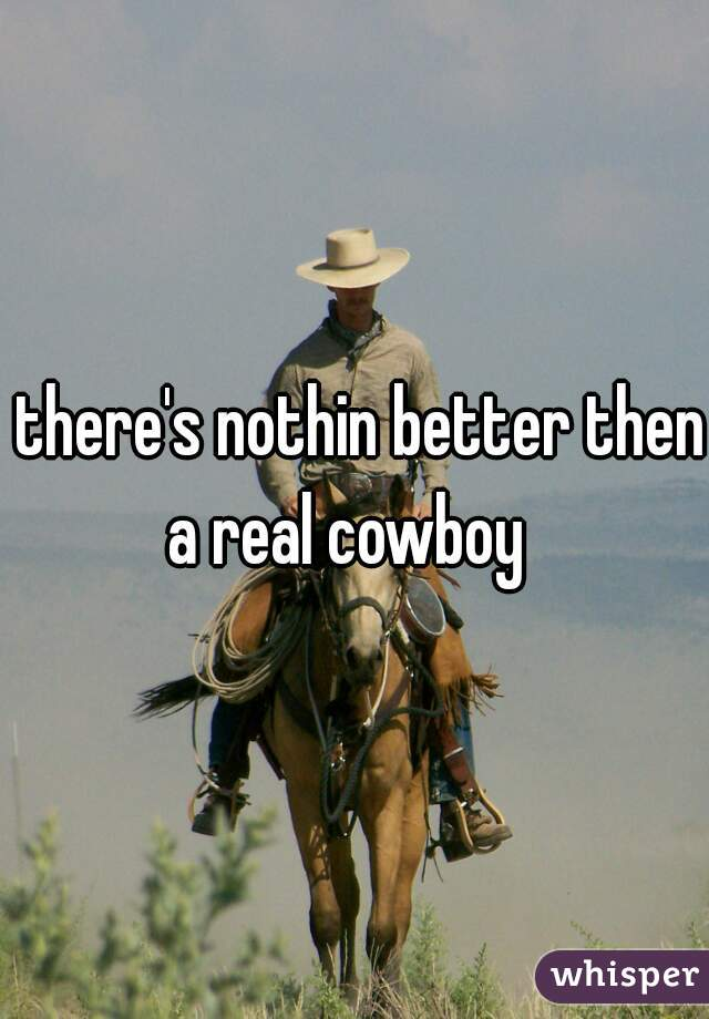 there's nothin better then a real cowboy
