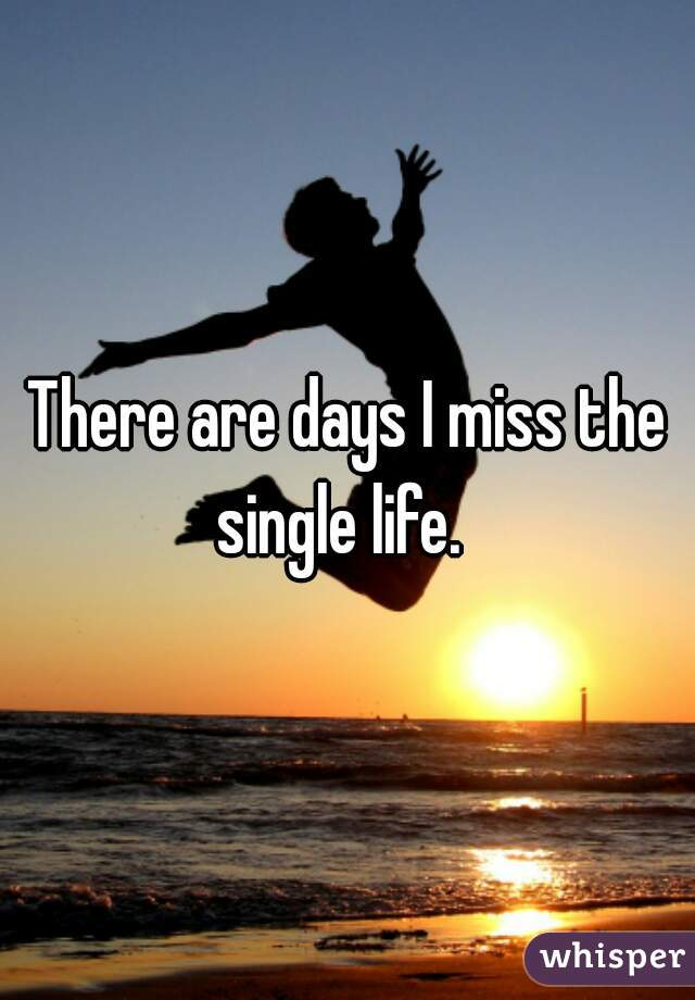 There are days I miss the single life.