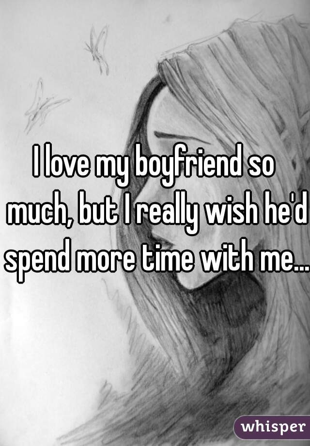 I love my boyfriend so much, but I really wish he'd spend more time with me...