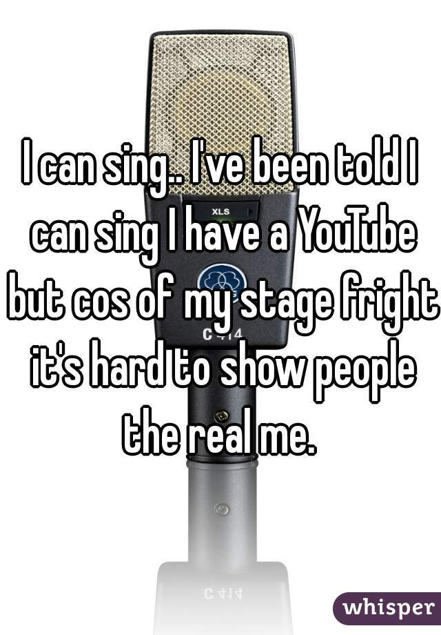 I can sing.. I've been told I can sing I have a YouTube but cos of my stage fright it's hard to show people the real me.