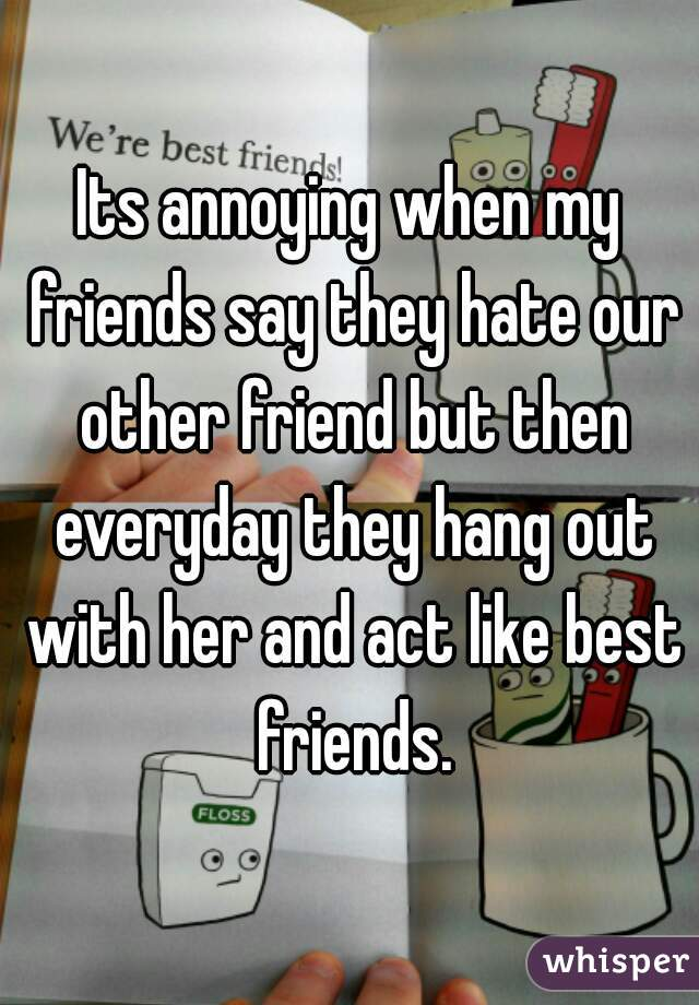 Its annoying when my friends say they hate our other friend but then everyday they hang out with her and act like best friends.