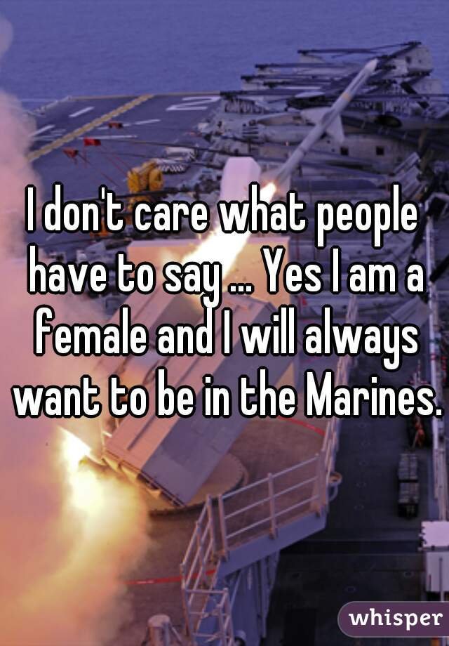 I don't care what people have to say ... Yes I am a female and I will always want to be in the Marines.